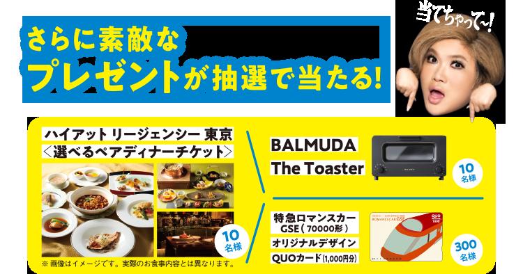 さらに素敵なプレゼントが抽選で当たる!ハイアットリージェンシー東京<選べるペアディナーチケット>/10名様 BALMUDA The Toaster/10名様 特急ロマンスカーGSE(70000形)オリジナルデザインQUOカード(1,000円分)/300名様