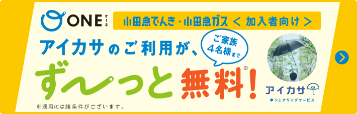 ONE 小田急でんき・ガス〈加入者向け〉アイカサのご利用が、ご家族4名様までずーっと無料!※適用には諸条件がございます。