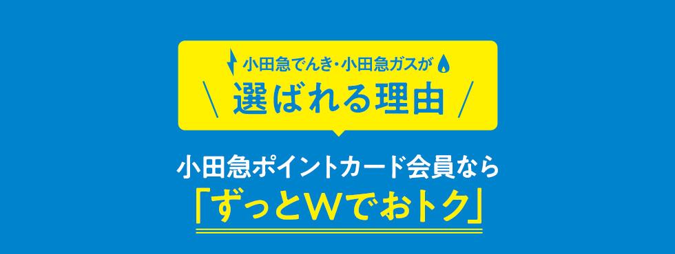 小田急でんき・小田急ガスが選ばれる理由 小田急ポイントカード会員なら「ずっとWでおトク」