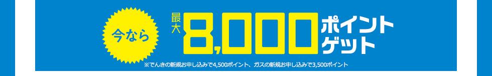 今なら最大8000ポイントゲット※でんきの新規お申し込みで4,500ポイント、ガスの新規お申し込みで3,500ポイント