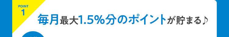 POINT1 毎月最大1.5%分のポイントが貯まる♪