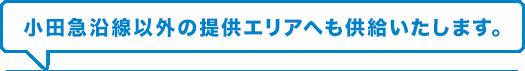 小田急沿線以外の提供エリアへも供給いたします。