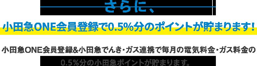 さらに、ONE会員登録で0.5%分のポイントが貯まります!ONE会員登録&小田急でんき・ガス連携で毎月の電気料金・ガス料金の0.5%分の小田急ポイントが貯まります。