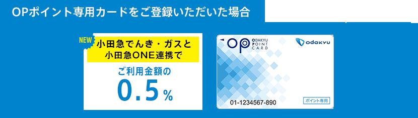 OPポイント専用カードをご登録いただいた場合:小田急でんき・ガスとONE連携でご利用金額の0.5%