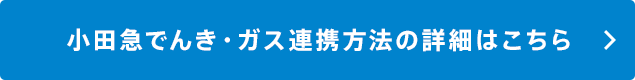 小田急でんき・ガス連携方法の詳細はこちら